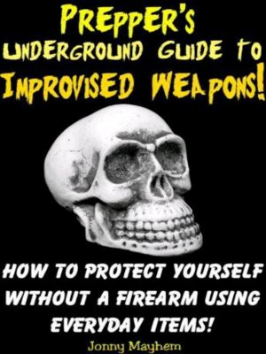 Prepper's Underground Guide to Improvised Weapons – Johnny Mayhem – eBook